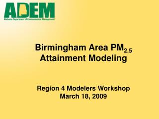 Birmingham Area PM 2.5  Attainment Modeling Region 4 Modelers Workshop March 18, 2009