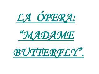 """LA  ÓPERA: """"MADAME BUTTERFLY""""."""