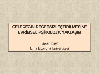 GELECEĞİN DEĞERSİZLEŞTİRİLMESİNE EVRİMSEL PSİKOLOJİK YAKLAŞIM Seda CAN İzmir Ekonomi Üniversitesi