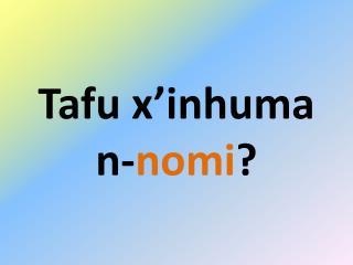 Tafu x'inhuma n- nomi ?
