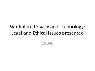 Workplace Privacy and Technology:  Legal and Ethical Issues presented