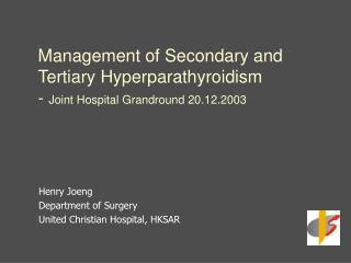 Management of Secondary and Tertiary Hyperparathyroidism - Joint Hospital Grandround 20.12.2003