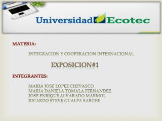 MATERIA: INTEGRACION Y COOPERACION INTERNACIONAL EXPOSICION#1 INTEGRANTES:
