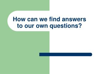 How can we find answers to our own questions?
