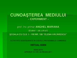 CUNOA Ş TEREA  MEDIULUI  – EXPERIMENT –  prof. înv. primar  ANGHEL MARIANA