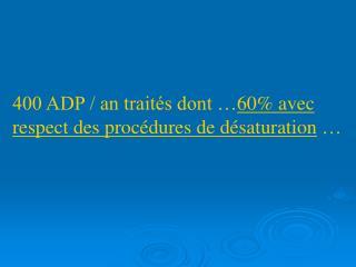 400 ADP / an traités dont … 60% avec respect des procédures de désaturation  …