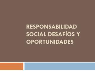 RESPONSABILIDAD SOCIAL DESAFÍOS Y OPORTUNIDADES