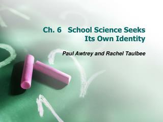 Ch. 6   School Science Seeks  Its Own Identity