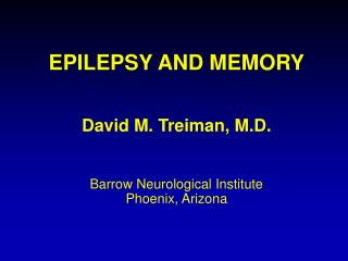 EPILEPSY AND MEMORY David M. Treiman, M.D. Barrow Neurological Institute Phoenix, Arizona