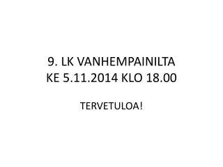 9. LK VANHEMPAINILTA  KE 5.11.2014 KLO 18.00 TERVETULOA!