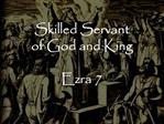 Skilled Servant of God and King  Ezra 7