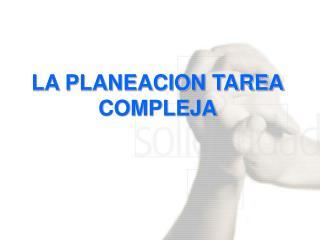 LA PLANEACION TAREA  COMPLEJA