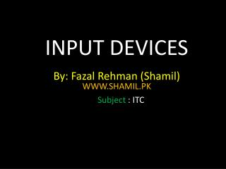 INPUT DEVICES By:  Fazal Rehman  ( Shamil ) WWW.SHAMIL.PK Subject  : ITC