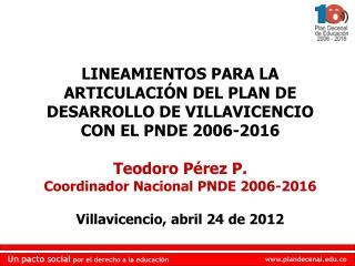 LINEAMIENTOS PARA LA ARTICULACIÓN DEL PLAN DE DESARROLLO DE VILLAVICENCIO CON EL PNDE 2006-2016