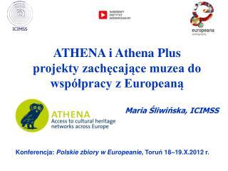 ATHENA  i Athena Plus projekty zachęcające muzea do współpracy z Europeaną Maria Śliwińska, ICIMSS