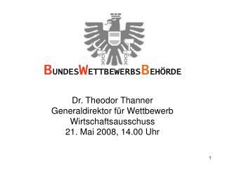 Dr. Theodor Thanner Generaldirektor für Wettbewerb Wirtschaftsausschuss 21. Mai 2008, 14.00 Uhr