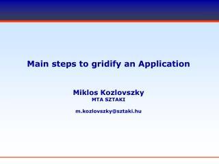 Main steps to gridify an Application Miklos Kozlovszky MTA SZTAKI m.kozlovszky@sztaki.hu