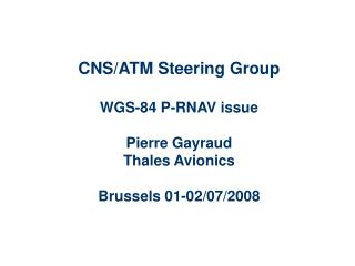 CNS/ATM Steering Group WGS-84 P-RNAV issue Pierre Gayraud Thales Avionics Brussels 01-02/07/2008