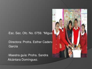 """Esc. Sec. Ofc. No. 0759. """"Miguel Hidalgo y Costilla"""" Directora: Profra. Esther Cadena  García"""