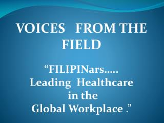 "VOICES   FROM THE  FIELD "" FILIPINars …..  Leading  Healthcare in the  Global  Workplace  ."""