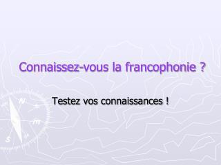 Connaissez-vous la francophonie ?