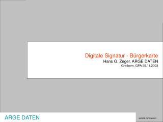 Digitale Signatur - Bürgerkarte Hans G. Zeger, ARGE DATEN Gratkorn, GPA 25.11.2003