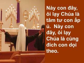 Này con đây, ôi lạy Chúa là tâm tư con ấp ủ.  Này con đây, ôi lạy Chúa là cùng đích con dọi theo.