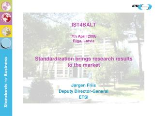 IST4BALT 7th April 2006 Riga, Latvia Standardization brings research results  to the market