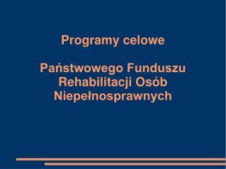 Programy celowe  Państwowego Funduszu Rehabilitacji Osób Niepełnosprawnych