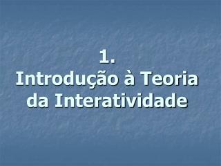 1. Introdução à Teoria da  Interatividade