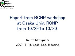 Report from RCNP workshop at Osaka Univ. RCNP from 10/29 to 10/30.