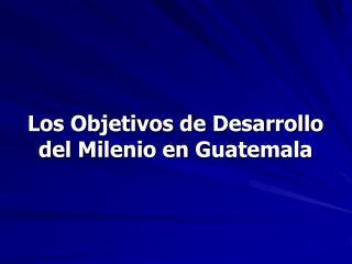 Los Objetivos de Desarrollo del Milenio en Guatemala