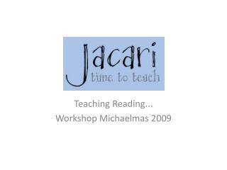 Teaching Reading... Workshop Michaelmas 2009