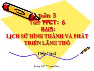 Tu ?n 3   Ti?t PPCT: 6   B�i5: L?CH S? H�NH TH�NH V� PH�T TRI?N L�NH TH?