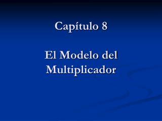 Capítulo 8 El Modelo del Multiplicador