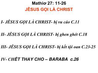 Mathiơ 27: 11-26 JÊSUS GỌI LÀ CHRIST I- JÊSUS GỌI LÀ CHRIST- bị vu cáo C.11