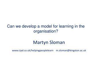 Martyn Sloman cipd.co.uk/helpingpeoplelearn    m.sloman@kingston.ac.uk