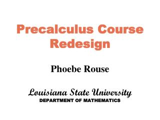 Precalculus Course Redesign Phoebe Rouse Louisiana State University DEPARTMENT OF MATHEMATICS