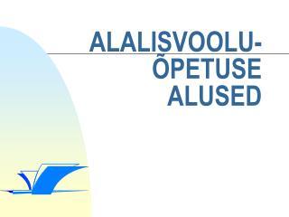 ALALISVOOLU- ÕPETUSE ALUSED
