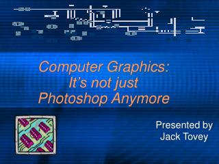 Computer Graphics: It's not just Photoshop Anymore