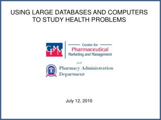 USING LARGE DATABASES AND COMPUTERS TO STUDY HEALTH PROBLEMS  and July 12, 2010