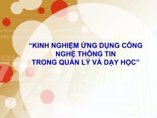 """""""KINH NGHIỆM ỨNG DỤNG CÔNG NGHỆ THÔNG TIN  TRONG QUẢN LÝ VÀ DẠY HỌC"""""""