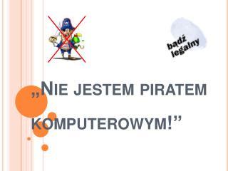 """""""Nie jestem piratem komputerowym!"""""""