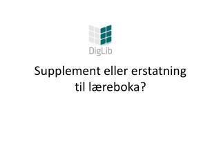 Supplement eller erstatning  til læreboka?