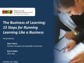 The Business of Learning: 15 Steps for Running Learning Like a Business Presented  by:  Dave Vance