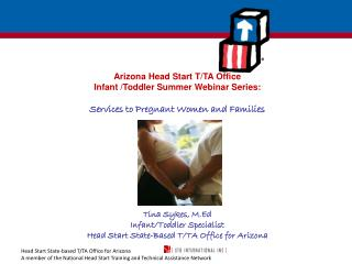 Arizona Head Start T/TA Office  Infant /Toddler Summer Webinar Series: