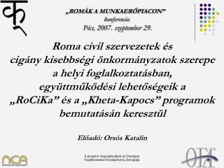 """""""ROMÁK A MUNKAERŐPIACON"""" ko nferencia Pécs, 2007. szeptember 29."""