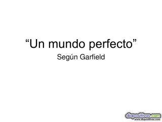 �Un mundo perfecto� Seg�n Garfield