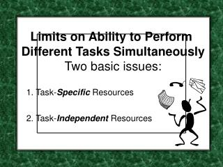 Limits on Ability to Perform  Different Tasks Simultaneously Two basic issues: