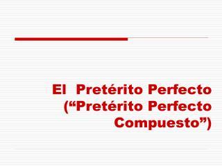 El  Pret�rito Perfecto (�Pret�rito Perfecto Compuesto�)